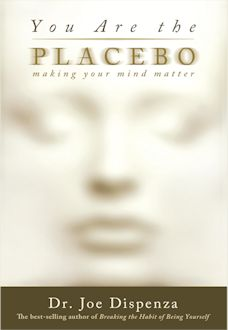 You Are the Placebo – Making Your Mind Matter by Dr. Joe Dispenza